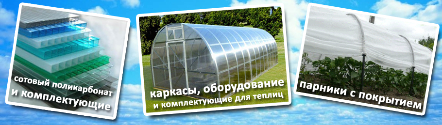 Сотовый поликарбонат и комплектующие; каркасы, оборудование и комплектующие для теплиц; парники с покрытием